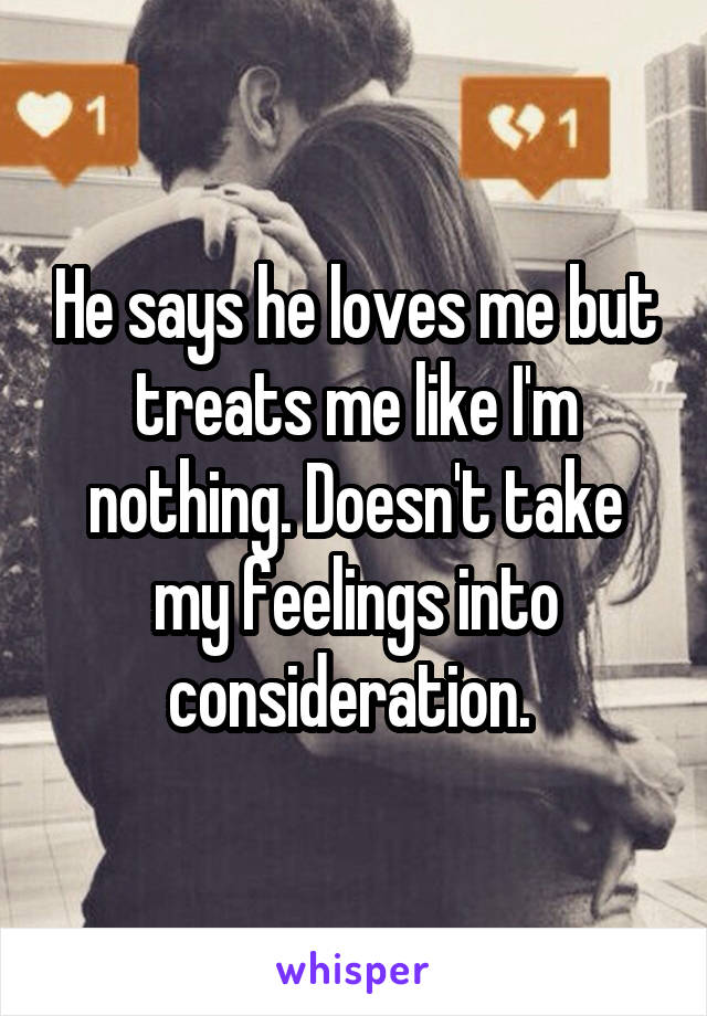 He says he loves me but treats me like I'm nothing. Doesn't take my feelings into consideration.