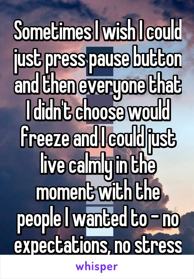 Sometimes I wish I could just press pause button and then everyone that I didn't choose would freeze and I could just live calmly in the moment with the people I wanted to - no expectations, no stress