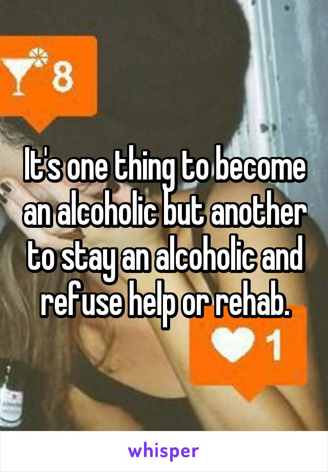It's one thing to become an alcoholic but another to stay an alcoholic and refuse help or rehab.