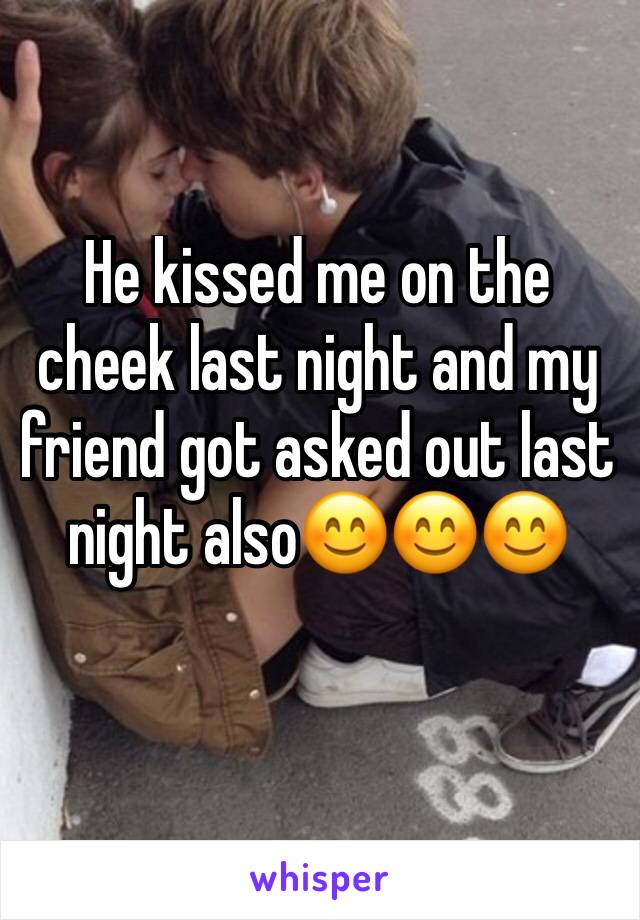 He kissed me on the cheek last night and my friend got asked out last night also😊😊😊