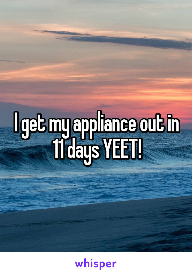 I get my appliance out in 11 days YEET!