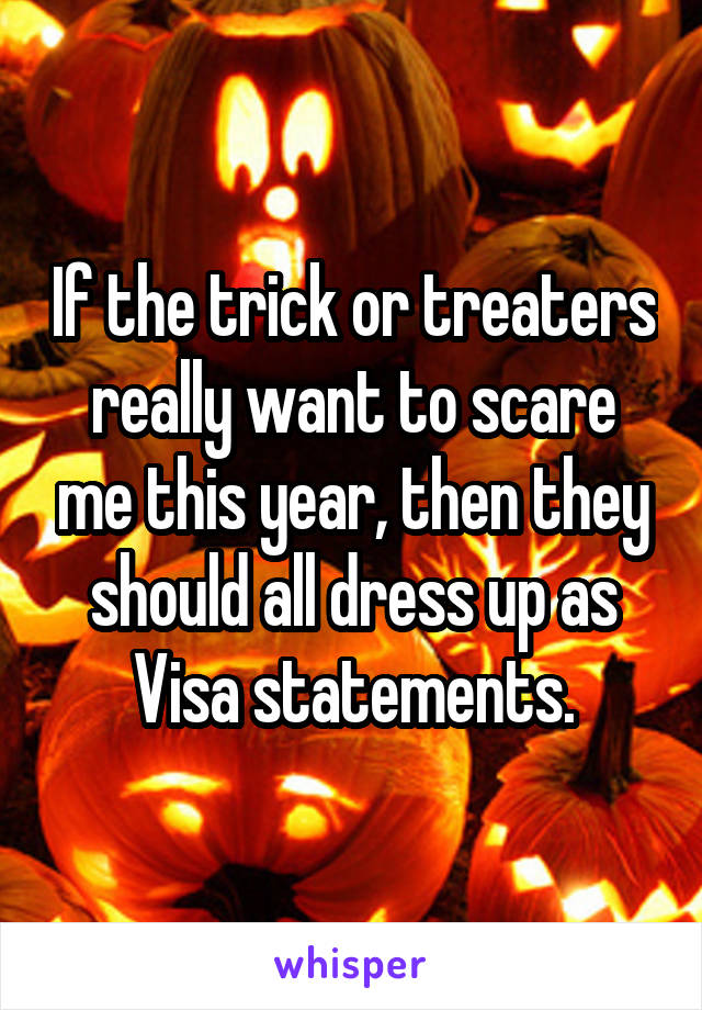 If the trick or treaters really want to scare me this year, then they should all dress up as Visa statements.
