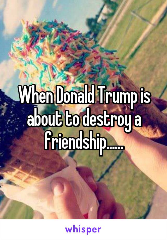 When Donald Trump is about to destroy a friendship......
