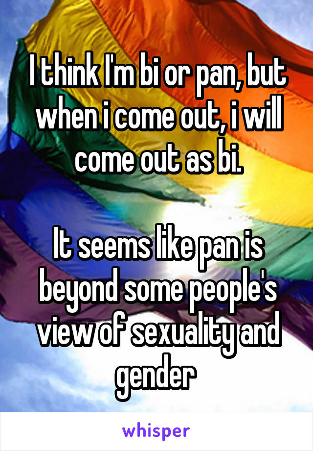 I think I'm bi or pan, but when i come out, i will come out as bi.  It seems like pan is beyond some people's view of sexuality and gender