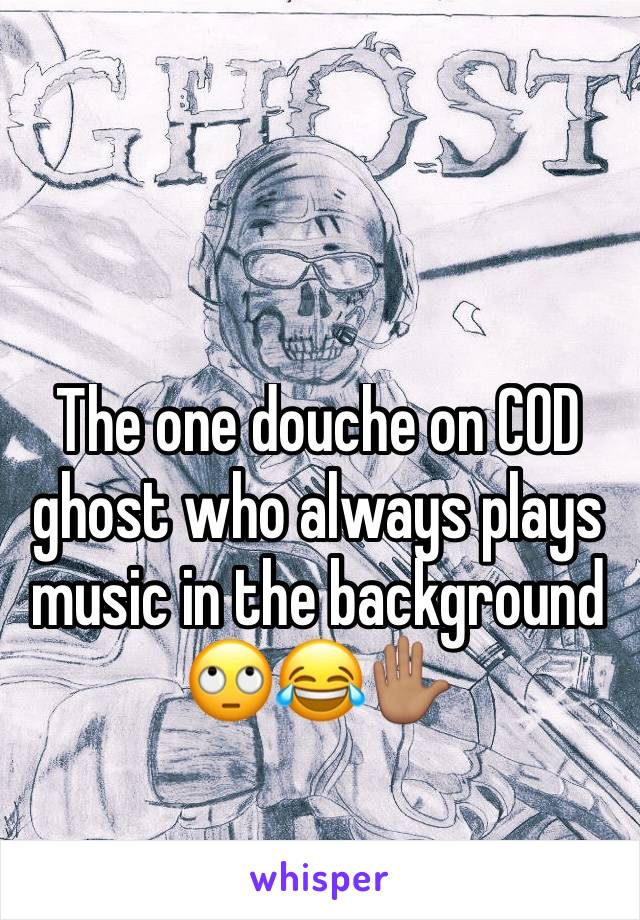 The one douche on COD ghost who always plays music in the background 🙄😂✋🏽