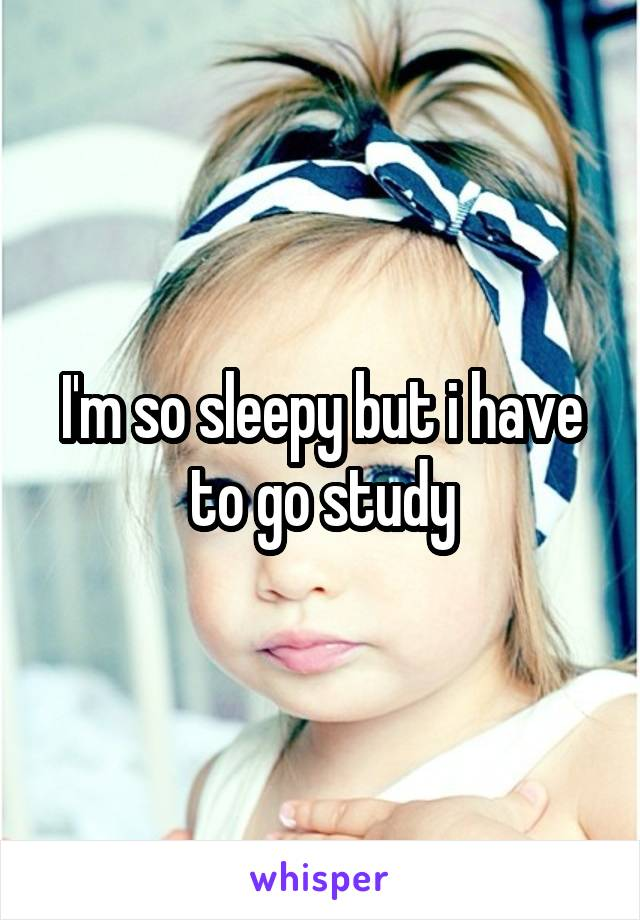 I'm so sleepy but i have to go study