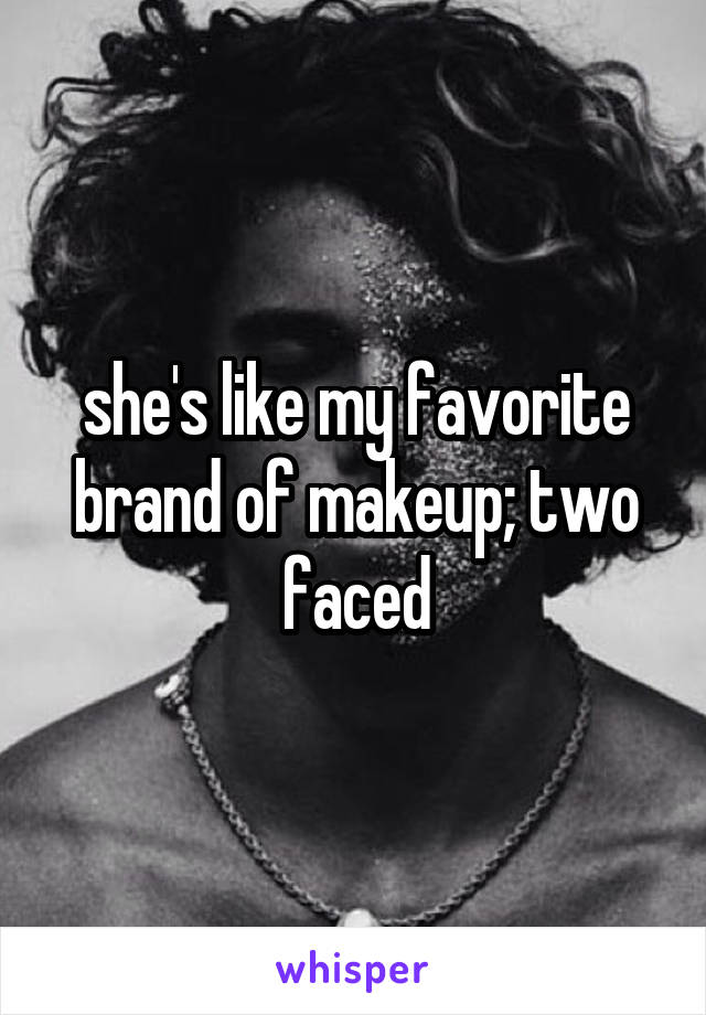 she's like my favorite brand of makeup; two faced