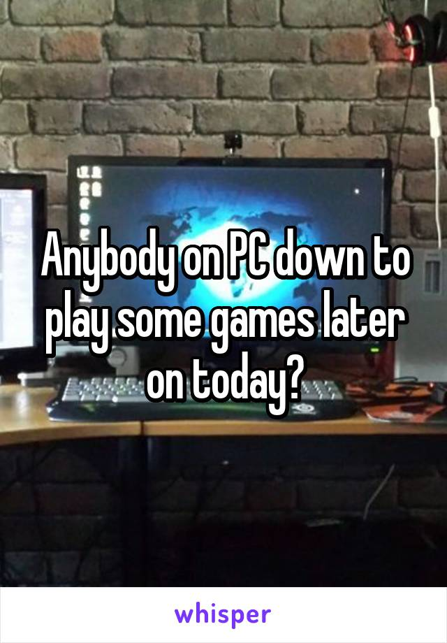 Anybody on PC down to play some games later on today?