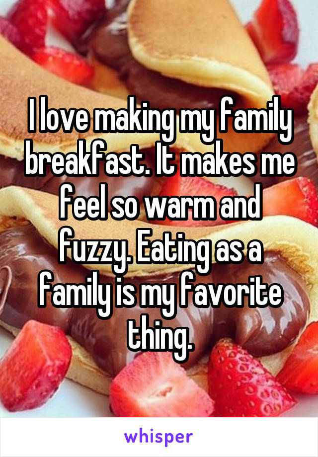 I love making my family breakfast. It makes me feel so warm and fuzzy. Eating as a family is my favorite thing.