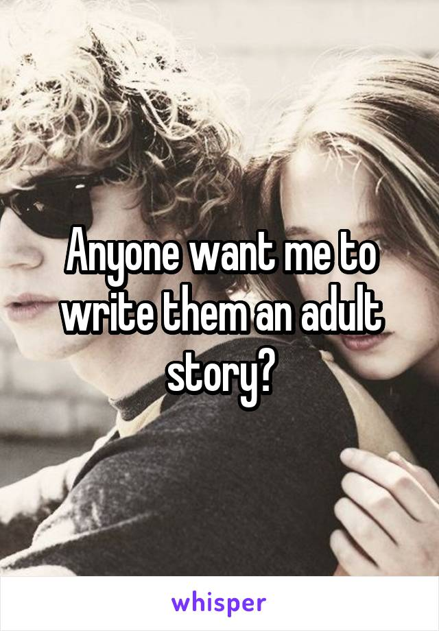 Anyone want me to write them an adult story?