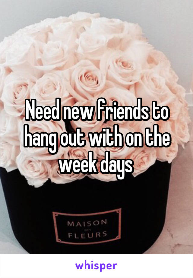 Need new friends to hang out with on the week days