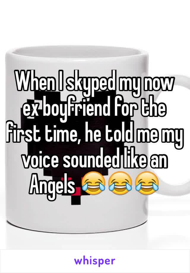 When I skyped my now ex boyfriend for the first time, he told me my voice sounded like an Angels 😂😂😂