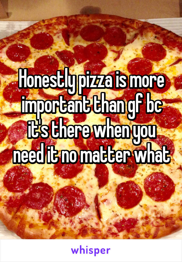 Honestly pizza is more important than gf bc it's there when you need it no matter what