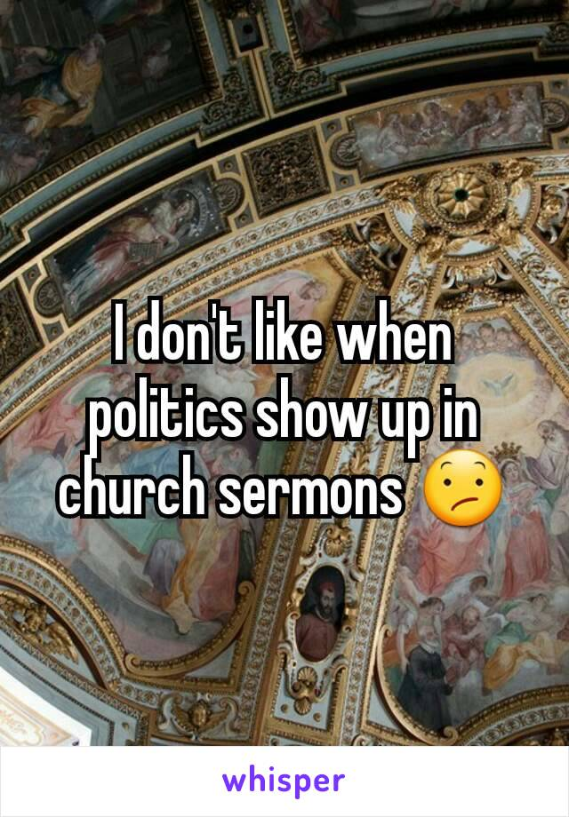 I don't like when politics show up in church sermons 😕