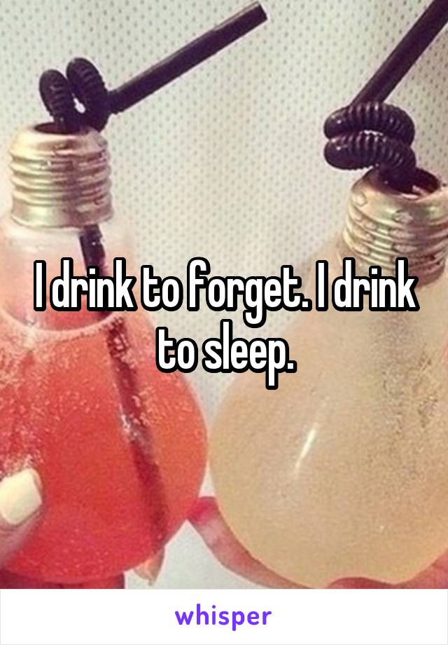 I drink to forget. I drink to sleep.