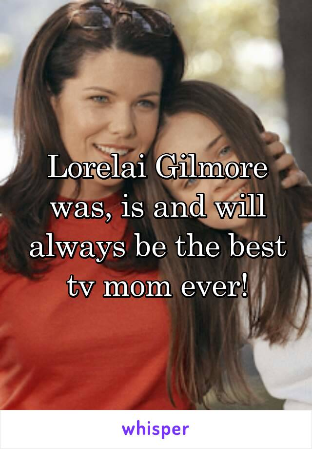 Lorelai Gilmore was, is and will always be the best tv mom ever!