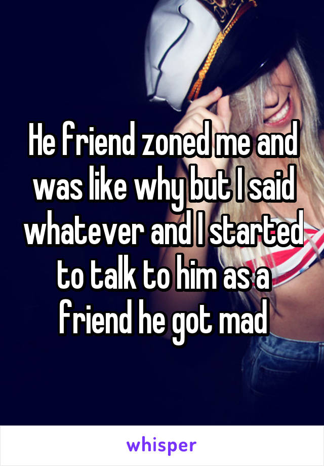 He friend zoned me and was like why but I said whatever and I started to talk to him as a friend he got mad