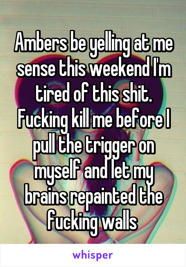 Ambers be yelling at me sense this weekend I'm tired of this shit. Fucking kill me before I pull the trigger on myself and let my brains repainted the fucking walls