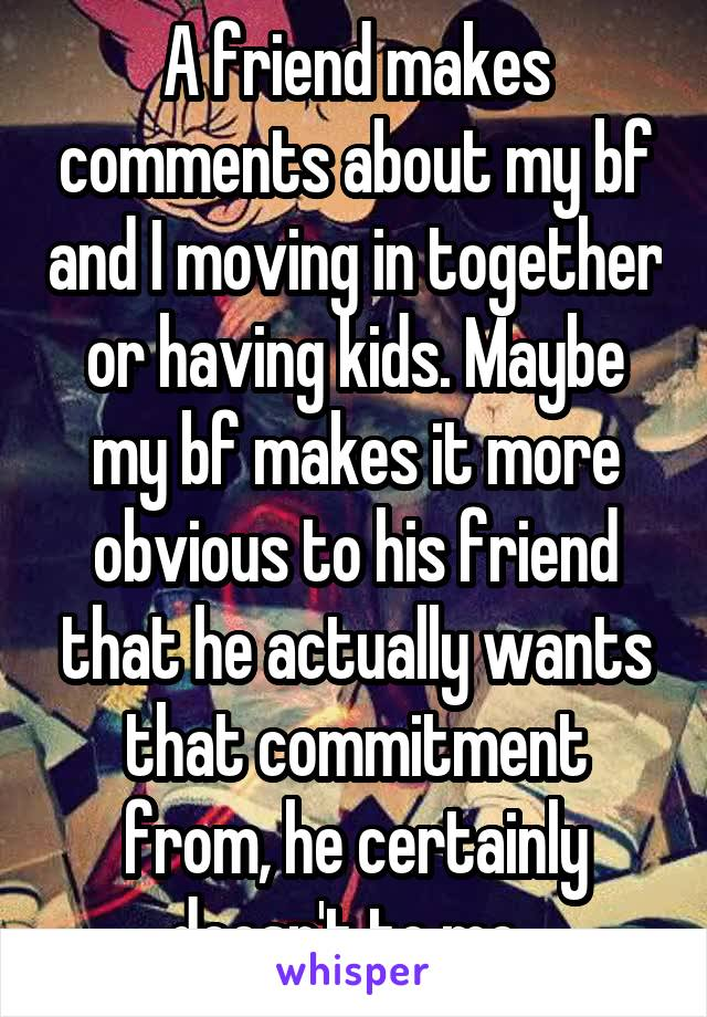 A friend makes comments about my bf and I moving in together or having kids. Maybe my bf makes it more obvious to his friend that he actually wants that commitment from, he certainly doesn't to me.