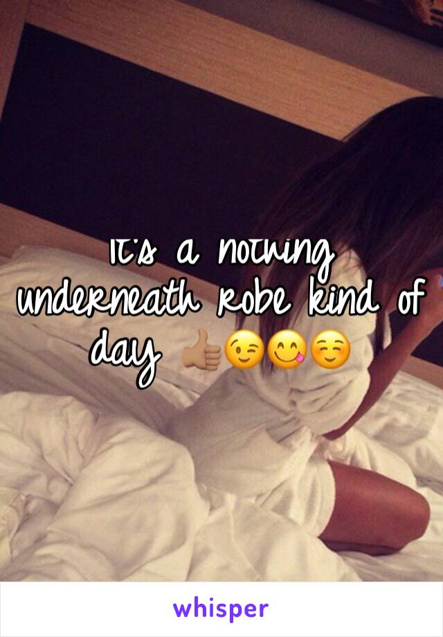 It's a nothing underneath robe kind of day 👍🏽😉😋☺️