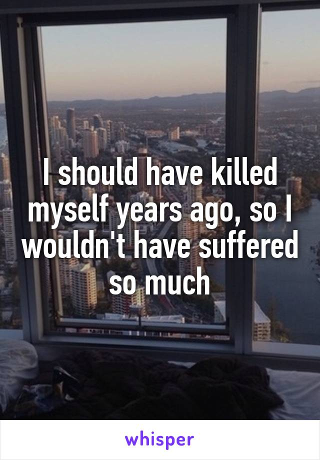 I should have killed myself years ago, so I wouldn't have suffered so much