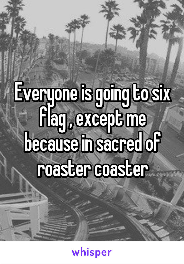 Everyone is going to six flag , except me because in sacred of roaster coaster