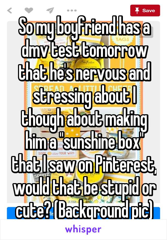 "So my boyfriend has a dmv test tomorrow that he's nervous and stressing about I though about making him a ""sunshine box"" that I saw on Pinterest, would that be stupid or cute? (Background pic)"