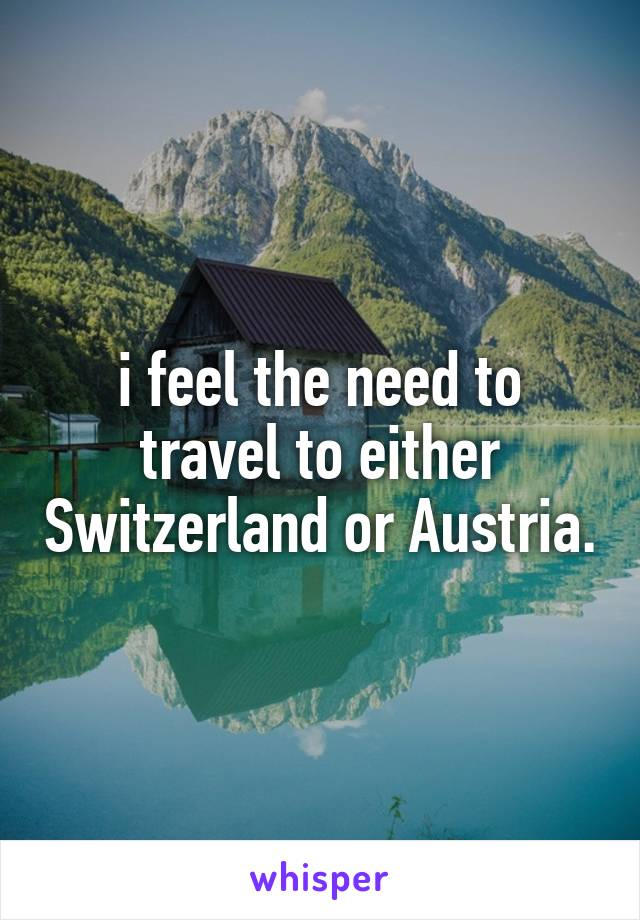 i feel the need to travel to either Switzerland or Austria.