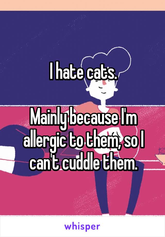 I hate cats.  Mainly because I'm allergic to them, so I can't cuddle them.
