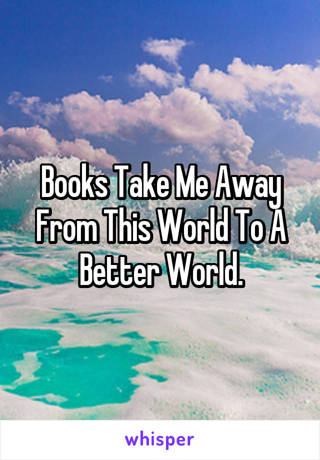 Books Take Me Away From This World To A Better World.