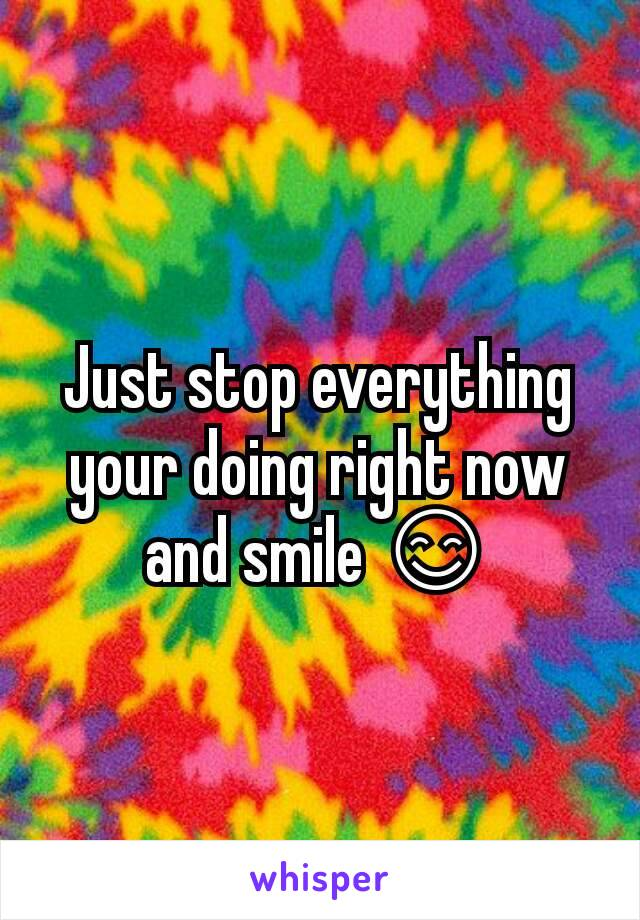 Just stop everything your doing right now and smile 😊