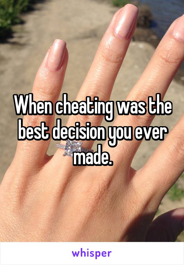 When cheating was the best decision you ever made.