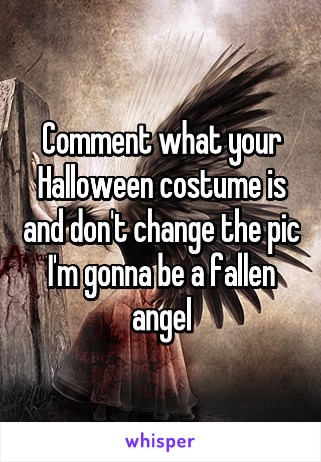 Comment what your Halloween costume is and don't change the pic I'm gonna be a fallen angel