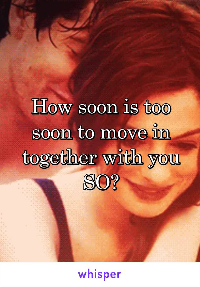 How soon is too soon to move in together with you SO?