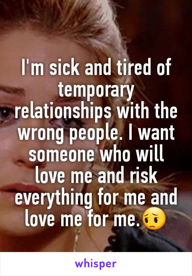 I'm sick and tired of temporary relationships with the wrong people. I want someone who will love me and risk everything for me and love me for me.😔