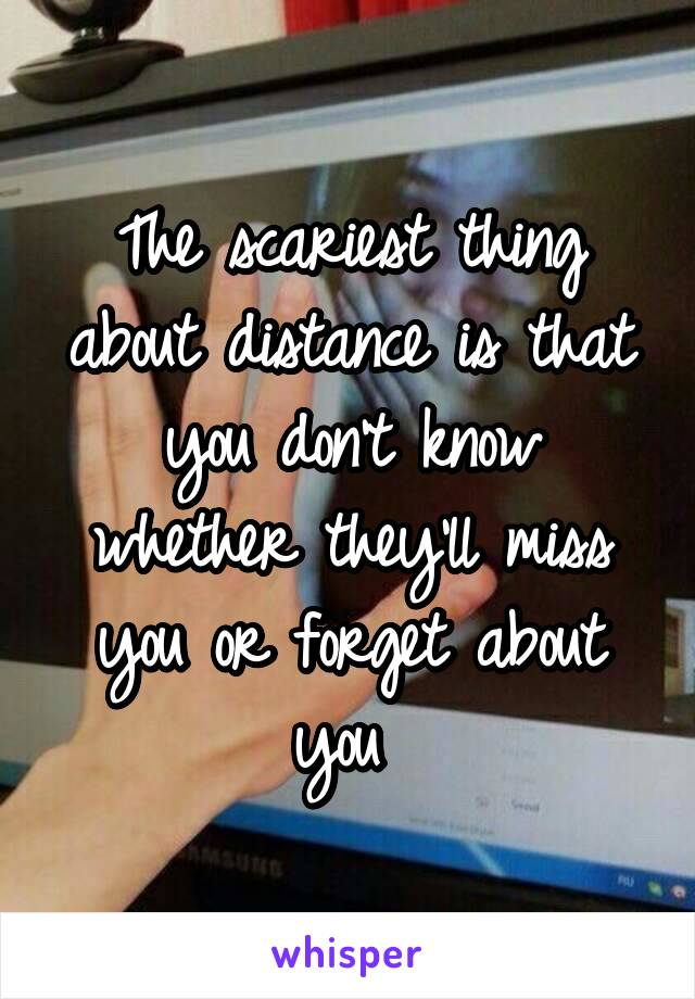 The scariest thing about distance is that you don't know whether they'll miss you or forget about you