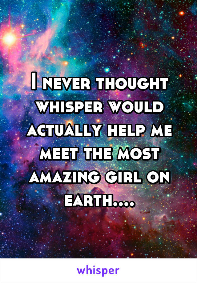 I never thought whisper would actually help me meet the most amazing girl on earth....
