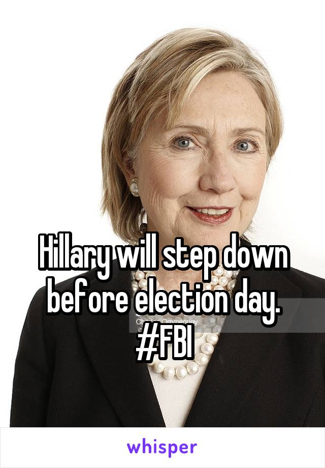 Hillary will step down before election day. #FBI