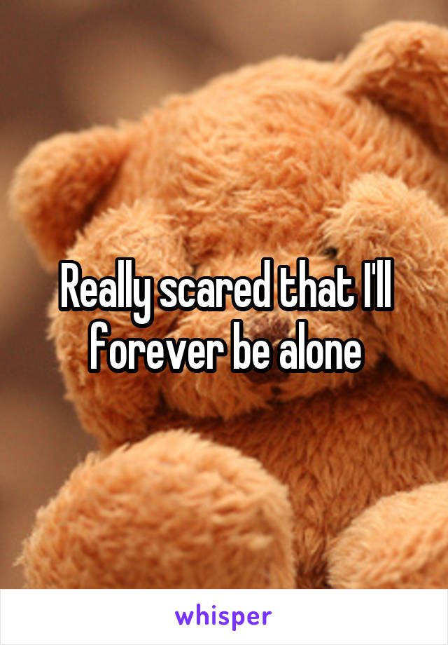 Really scared that I'll forever be alone