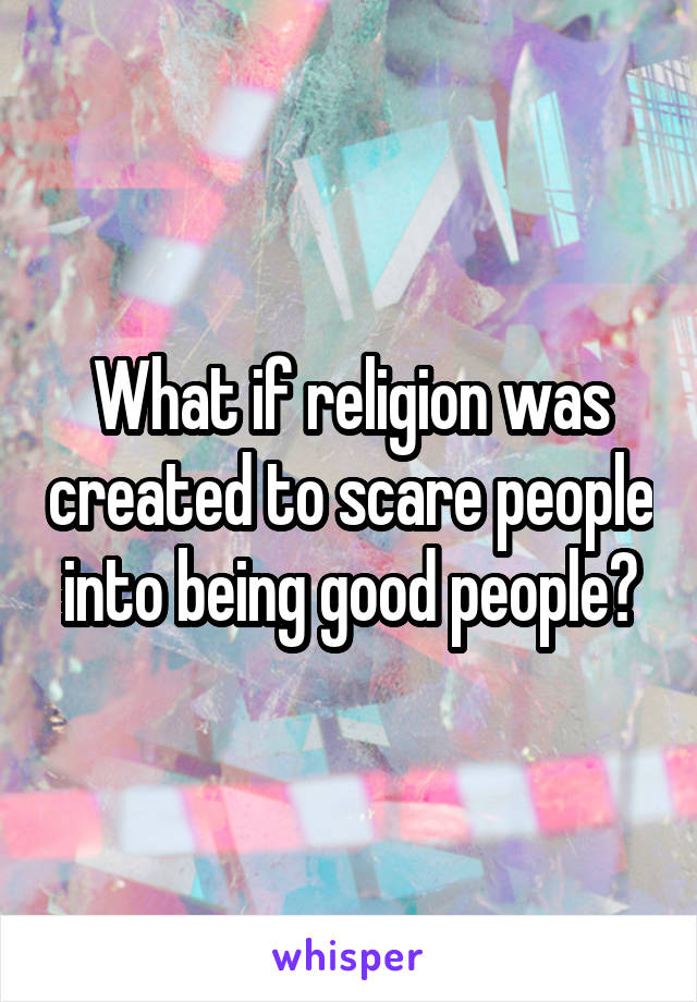 What if religion was created to scare people into being good people?