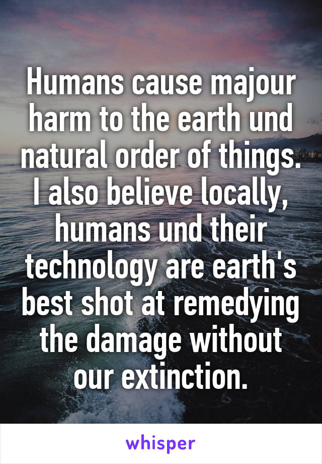 Humans cause majour harm to the earth und natural order of things. I also believe locally, humans und their technology are earth's best shot at remedying the damage without our extinction.