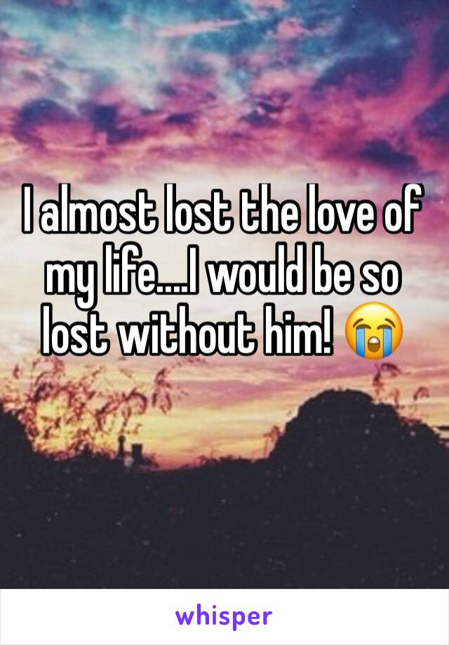 I almost lost the love of my life....I would be so lost without him! 😭