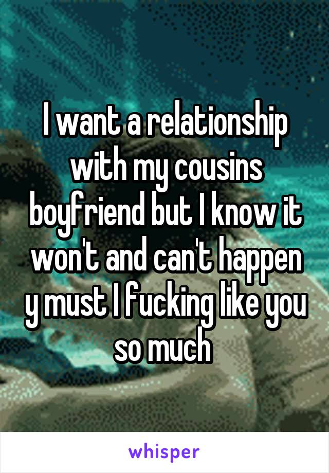 I want a relationship with my cousins boyfriend but I know it won't and can't happen y must I fucking like you so much