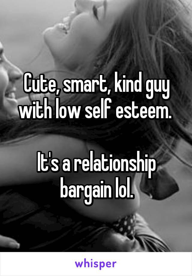 Cute, smart, kind guy with low self esteem.   It's a relationship bargain lol.