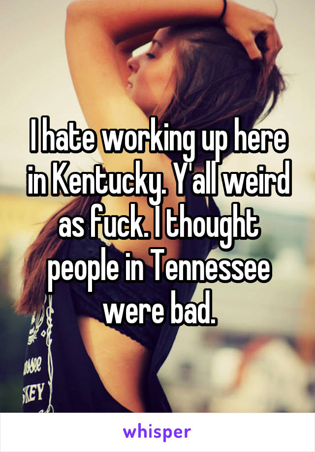 I hate working up here in Kentucky. Y'all weird as fuck. I thought people in Tennessee were bad.