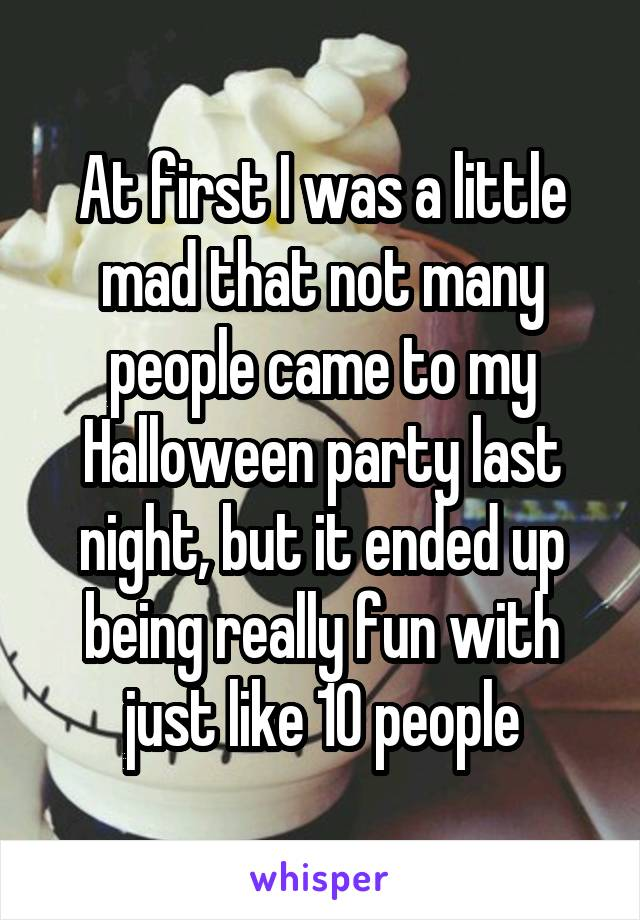 At first I was a little mad that not many people came to my Halloween party last night, but it ended up being really fun with just like 10 people