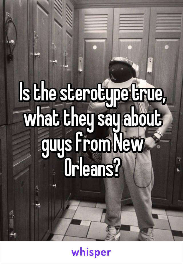 Is the sterotype true, what they say about guys from New Orleans?