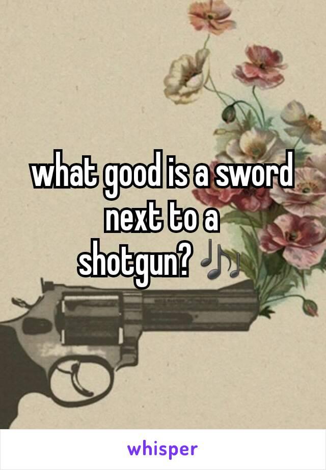 what good is a sword next to a shotgun?🎶