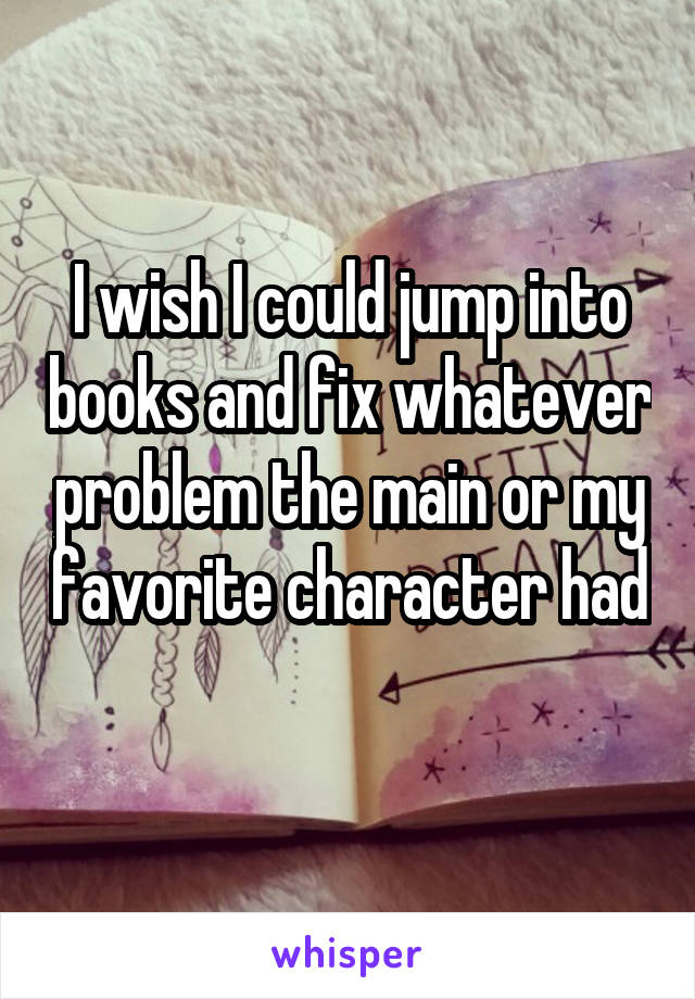 I wish I could jump into books and fix whatever problem the main or my favorite character had
