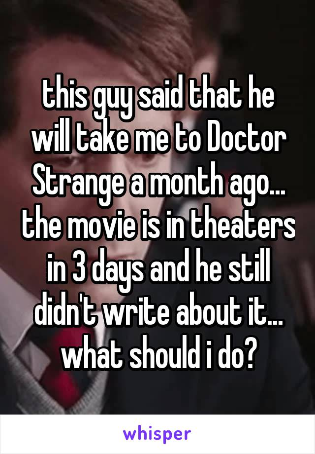 this guy said that he will take me to Doctor Strange a month ago... the movie is in theaters in 3 days and he still didn't write about it... what should i do?